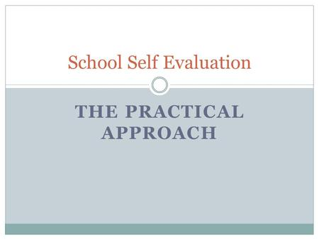 THE PRACTICAL APPROACH School Self Evaluation. Workshop Objectives SSE The Positives of SSE A Good Place to Begin How to choose the Area Planning Together.