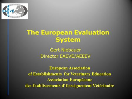 The European Evaluation System Gert Niebauer Director EAEVE/AEEEV European Association of Establishments for Veterinary Education Association Européenne.