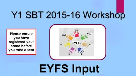 Y1 SBT 2015-16 Workshop EYFS Input Please ensure you have registered your name before you take a seat.
