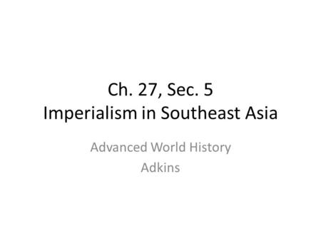 Ch. 27, Sec. 5 Imperialism in Southeast Asia Advanced World History Adkins.