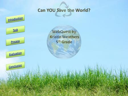 WebQuest by Kristin Weathers 5 th Grade Can YOU Save the World?