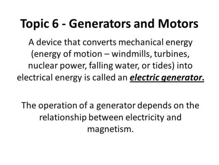 Topic 6 - Generators and Motors A device that converts mechanical energy (energy of motion – windmills, turbines, nuclear power, falling water, or tides)