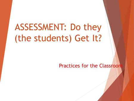 ASSESSMENT: Do they (the students) Get It? Practices for the Classroom.