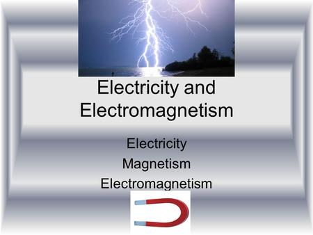 Electricity and Electromagnetism Electricity Magnetism Electromagnetism.