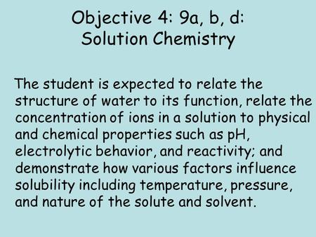 Objective 4: 9a, b, d: Solution Chemistry The student is expected to relate the structure of water to its function, relate the concentration of ions in.