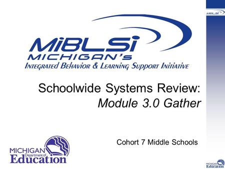 Schoolwide Systems Review: Module 3.0 Gather Cohort 7 Middle Schools.
