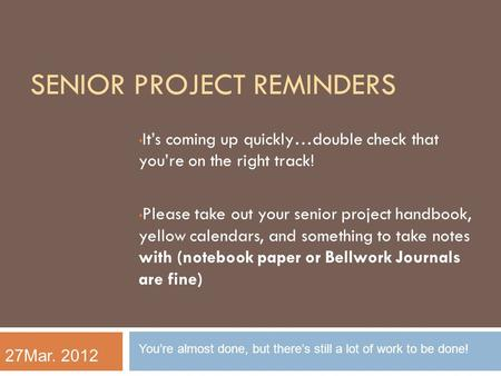 SENIOR PROJECT REMINDERS It's coming up quickly…double check that you're on the right track! Please take out your senior project handbook, yellow calendars,