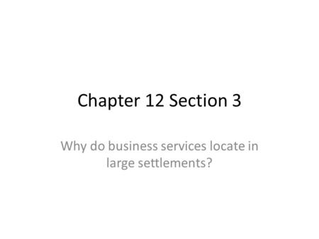 Chapter 12 Section 3 Why do business services locate in large settlements?