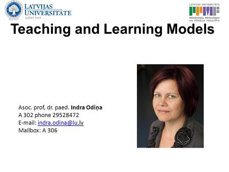 Teaching and Learning Models Asoc. prof, dr. paed. Indra Odiņa A 302 phone 29528472   Mailbox: A 306.