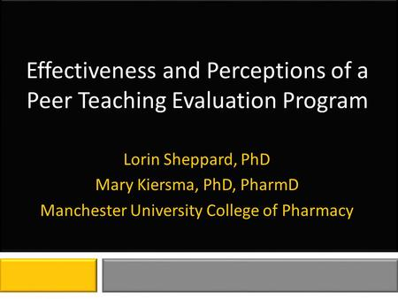 Effectiveness and Perceptions of a Peer Teaching Evaluation Program Lorin Sheppard, PhD Mary Kiersma, PhD, PharmD Manchester University College of Pharmacy.