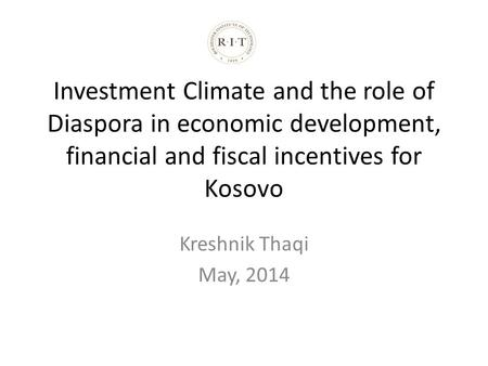 Investment Climate and the role of Diaspora in economic development, financial and fiscal incentives for Kosovo Kreshnik Thaqi May, 2014.
