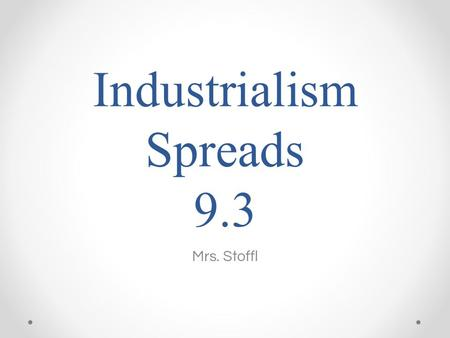 Industrialism Spreads 9.3 Mrs. Stoffl. Setting the Stage Great Britain's Industrial Revolution began to spread elsewhere. o Specifically the U.S. and.