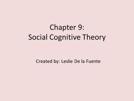 Chapter 9: Social Cognitive Theory Created by: Leslie De la Fuente.