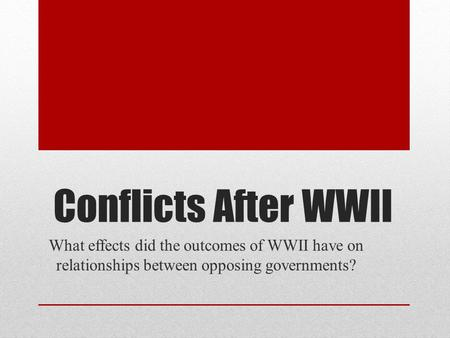 Conflicts After WWII What effects did the outcomes of WWII have on relationships between opposing governments?
