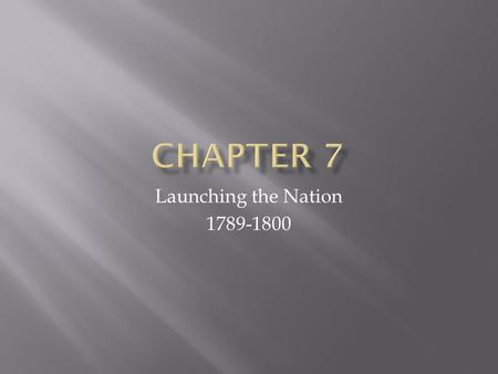 Launching the Nation 1789-1800.  What important events occurred during the terms of the first two U.S. presidents?