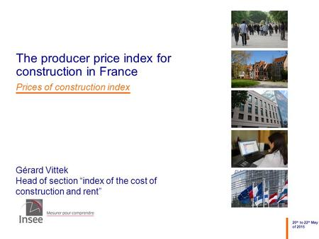 "Gérard Vittek Head of section ""index of the cost of construction and rent"" 20 th to 22 th May of 2015 The producer price index for construction in France."