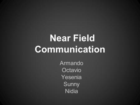 Near Field Communication Armando Octavio Yesenia Sunny Nidia.