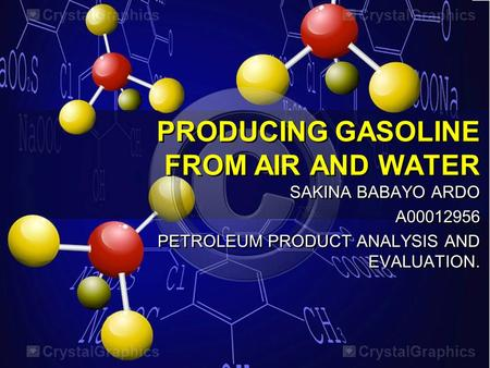 PRODUCING GASOLINE FROM AIR AND WATER SAKINA BABAYO ARDO A00012956 PETROLEUM PRODUCT ANALYSIS AND EVALUATION. SAKINA BABAYO ARDO A00012956 PETROLEUM PRODUCT.