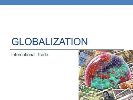 GLOBALIZATION International Trade. Why Do Countries Trade With Each Other? Trade maintains and improves relations between countries Trade allows countries.
