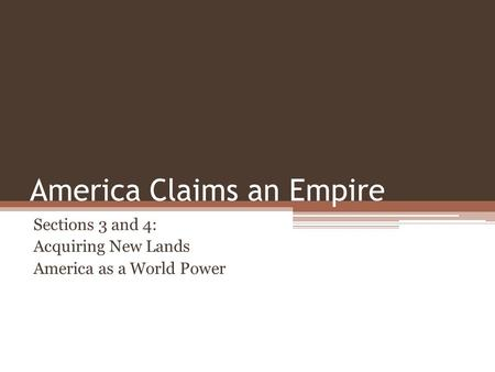 America Claims an Empire Sections 3 and 4: Acquiring New Lands America as a World Power.