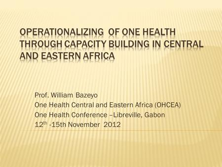 Prof. William Bazeyo One Health Central and Eastern Africa (OHCEA) One Health Conference –Libreville, Gabon 12 th -15th November 2012.
