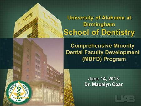 University of Alabama at Birmingham School of Dentistry June 14, 2013 Dr. Madelyn Coar Comprehensive Minority Dental Faculty Development (MDFD) Program.