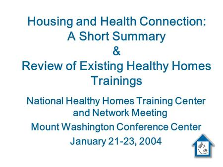 Housing and Health Connection: A Short Summary & Review of Existing Healthy Homes Trainings National Healthy Homes Training Center and Network Meeting.