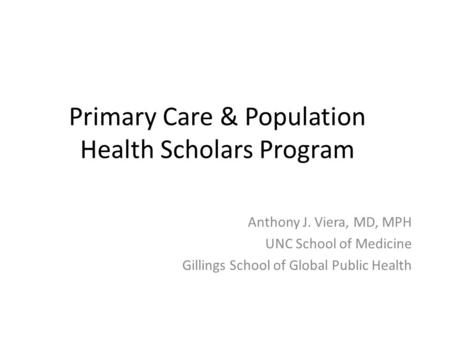 Primary Care & Population Health Scholars Program Anthony J. Viera, MD, MPH UNC School of Medicine Gillings School of Global Public Health.