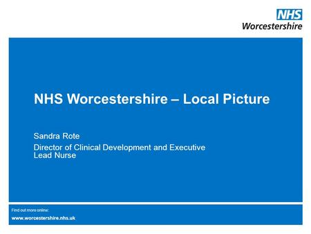 Find out more online: www.worcestershire.nhs.uk NHS Worcestershire – Local Picture Sandra Rote Director of Clinical Development and Executive Lead Nurse.