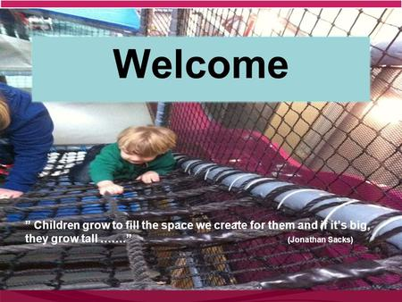 "Welcome "" Children grow to fill the space we create for them and if it's big, they grow tall ……."" (Jonathan Sacks)"