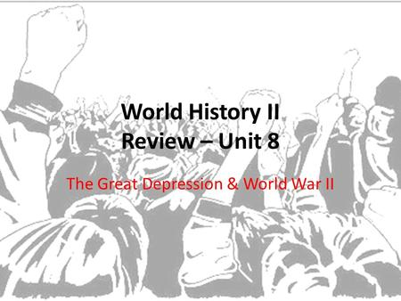 World History II Review – Unit 8 The Great Depression & World War II.