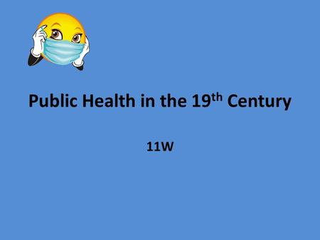Public Health in the 19 th Century 11W. Learning Intentions Review the factors affecting the development of Public Health in the 19 th Century. Outline.