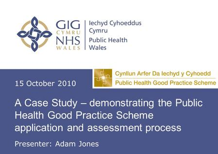 A Case Study – demonstrating the Public Health Good Practice Scheme application and assessment process 15 October 2010 Presenter: Adam Jones.
