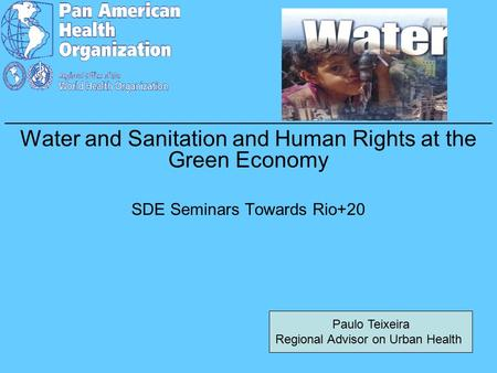 _____________________________________________ Water and Sanitation and Human Rights at the Green Economy SDE Seminars Towards Rio+20 Paulo Teixeira Regional.