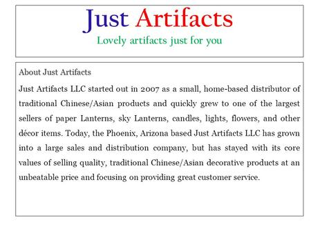 Just Artifacts Lovely artifacts just for you About Just Artifacts Just Artifacts LLC started out in 2007 as a small, home-based distributor of traditional.