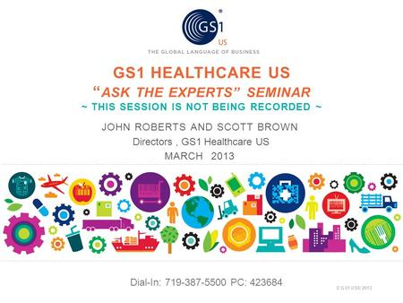 "© GS1 US® 2013 GS1 HEALTHCARE US "" ASK THE EXPERTS"" SEMINAR ~ THIS SESSION IS NOT BEING RECORDED ~ JOHN ROBERTS AND SCOTT BROWN Directors, GS1 Healthcare."