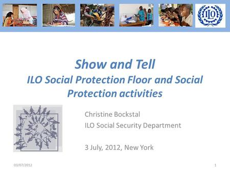 Show and Tell ILO Social Protection Floor and Social Protection activities Christine Bockstal ILO Social Security Department 3 July, 2012, New York 03/07/20121.