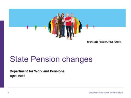 1 Department for Work and Pensions State Pension changes Department for Work and Pensions April 2016.