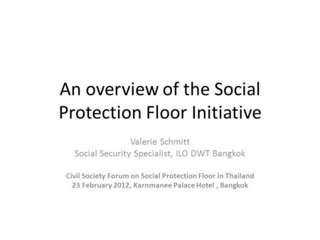 An overview of the Social Protection Floor Initiative Valerie Schmitt Social Security Specialist, ILO DWT Bangkok Civil Society Forum on Social Protection.