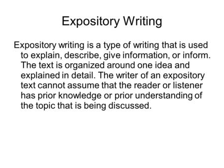 Expository Writing Expository writing is a type of writing that is used to explain, describe, give information, or inform. The text is organized around.