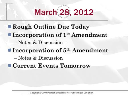 Copyright © 2009 Pearson Education, Inc. Publishing as Longman. March 28, 2012 Rough Outline Due Today Incorporation of 1 st Amendment –Notes & Discussion.