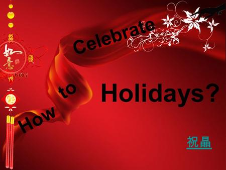 祝晶 How to Celebrate Holidays?. Chinese holidays is a part of culture of our Chinese nation long history.The formation process of Chinese holidays, is.