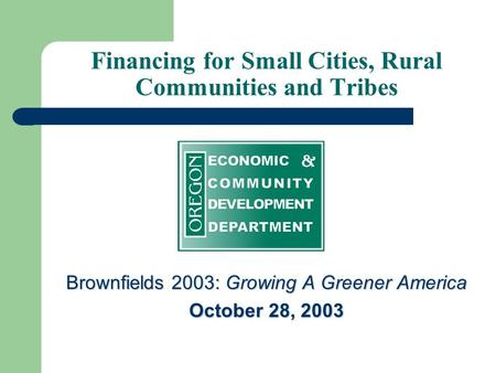 Financing for Small Cities, Rural Communities and Tribes Brownfields 2003: Growing A Greener America October 28, 2003.