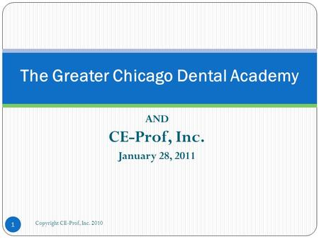 AND CE-Prof, Inc. January 28, 2011 The Greater Chicago Dental Academy 1 Copyright CE-Prof, Inc. 2010.