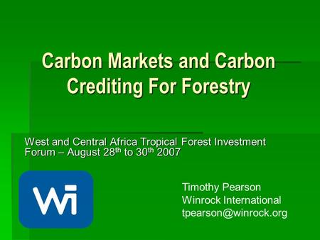 Carbon Markets and Carbon Crediting For Forestry West and Central Africa Tropical Forest Investment Forum – August 28 th to 30 th 2007 Timothy Pearson.