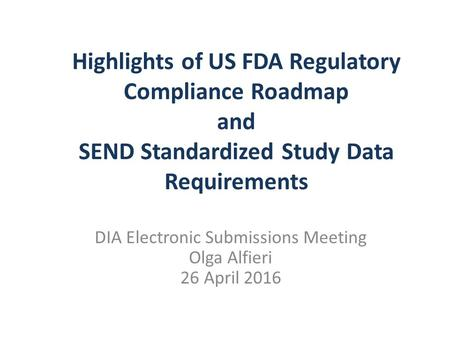 Highlights of US FDA Regulatory Compliance Roadmap and SEND Standardized Study Data Requirements DIA Electronic Submissions Meeting Olga Alfieri 26 April.