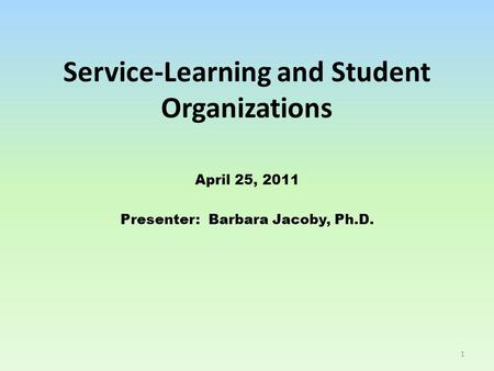 Service-Learning and Student Organizations April 25, 2011 Presenter: Barbara Jacoby, Ph.D. 1.