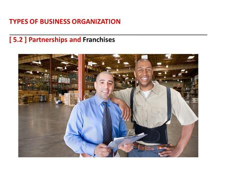 TYPES OF BUSINESS ORGANIZATION [ 5.2 ] Partnerships and Franchises.