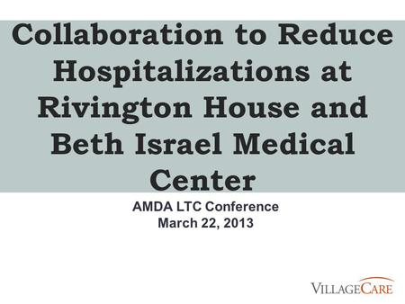 Collaboration to Reduce Hospitalizations at Rivington House and Beth Israel Medical Center AMDA LTC Conference March 22, 2013.