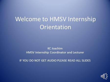 Welcome to HMSV Internship Orientation KC Joachim HMSV Internship Coordinator and Lecturer IF YOU DO NOT GET AUDIO PLEASE READ ALL SLIDES.
